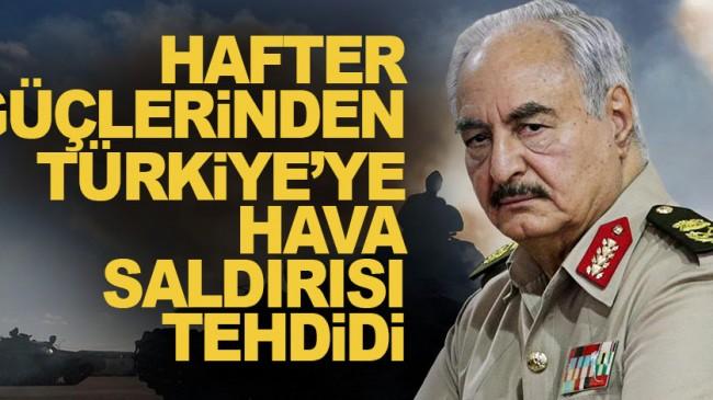 Hafter güçlerinden, Türkiye'ye hava saldırısı tehdidi