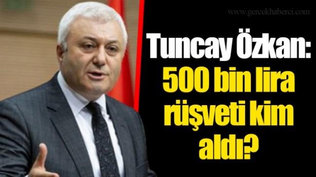 Tuncay Özkan: 500 bin lira rüşveti kim aldı?